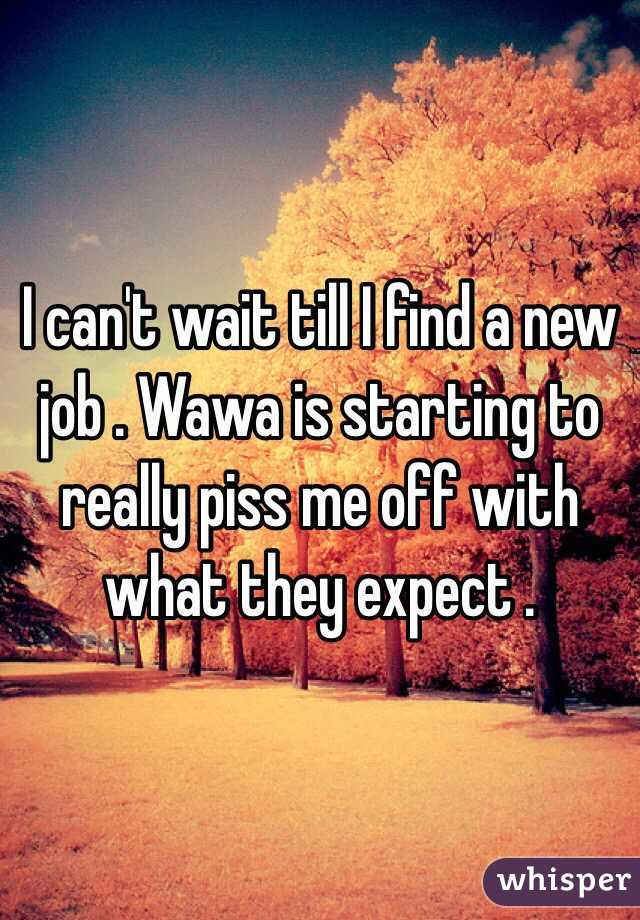 I can't wait till I find a new job . Wawa is starting to really piss me off with what they expect .