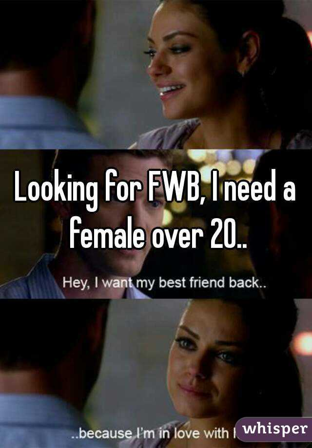 Looking for FWB, I need a female over 20..