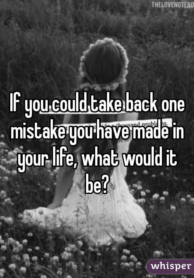 If you could take back one mistake you have made in your life, what would it be?
