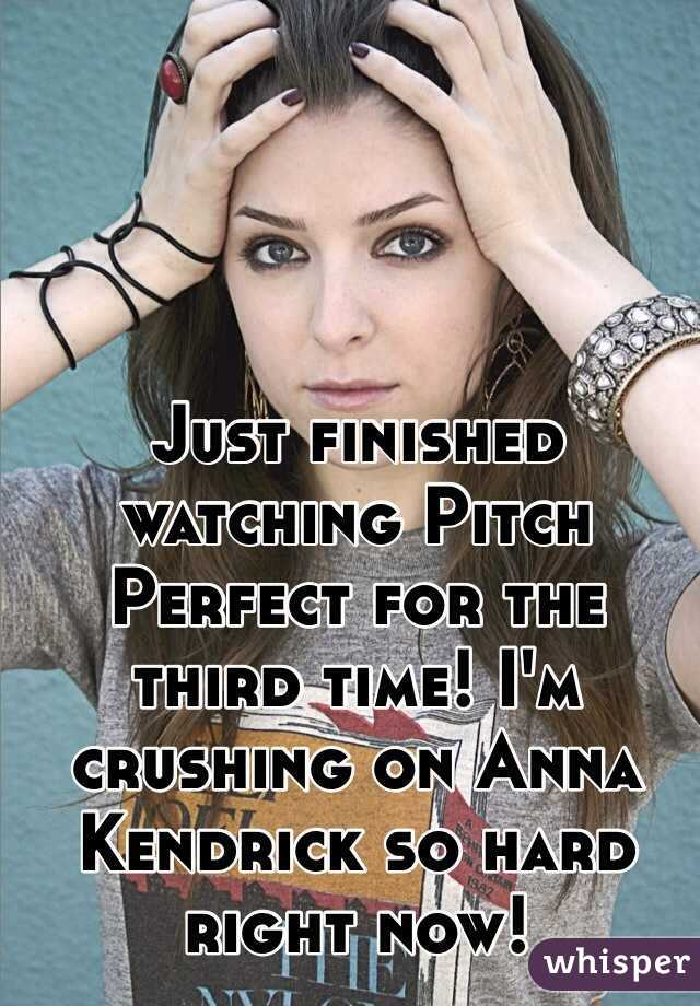 Just finished watching Pitch Perfect for the third time! I'm crushing on Anna Kendrick so hard right now!