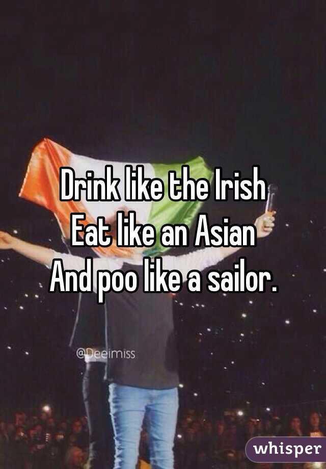 Drink like the Irish  Eat like an Asian And poo like a sailor.