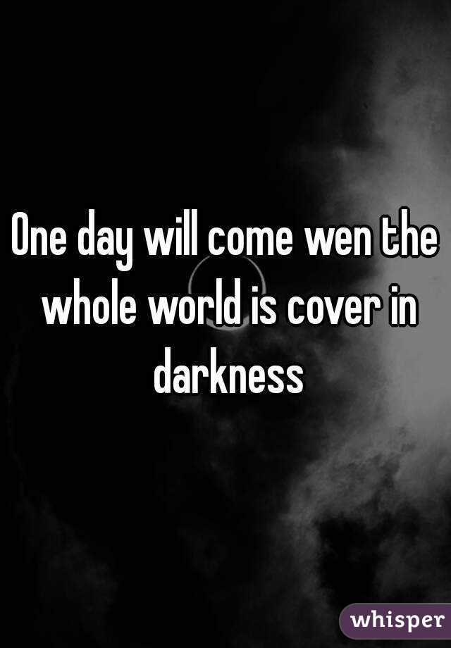 One day will come wen the whole world is cover in darkness