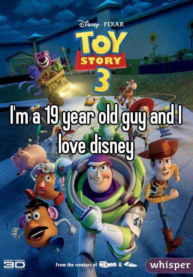 I'm a 19 year old guy and I love disney