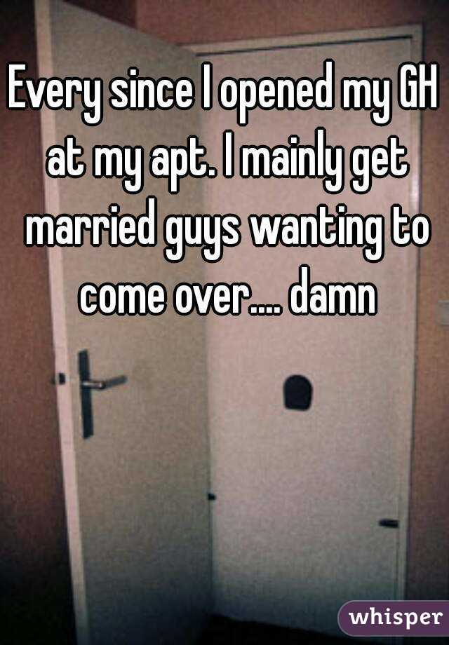 Every since I opened my GH at my apt. I mainly get married guys wanting to come over.... damn