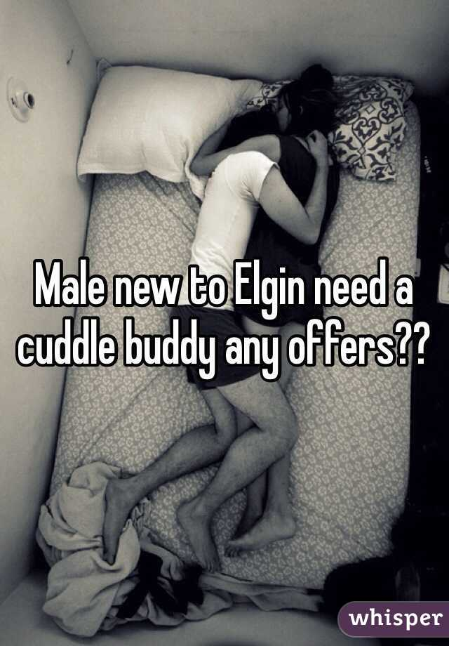 Male new to Elgin need a cuddle buddy any offers??