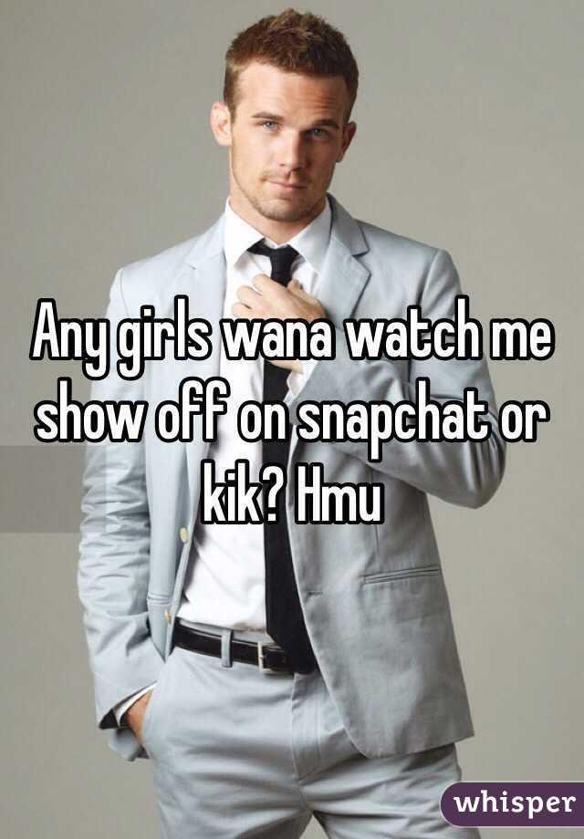 Any girls wana watch me show off on snapchat or kik? Hmu