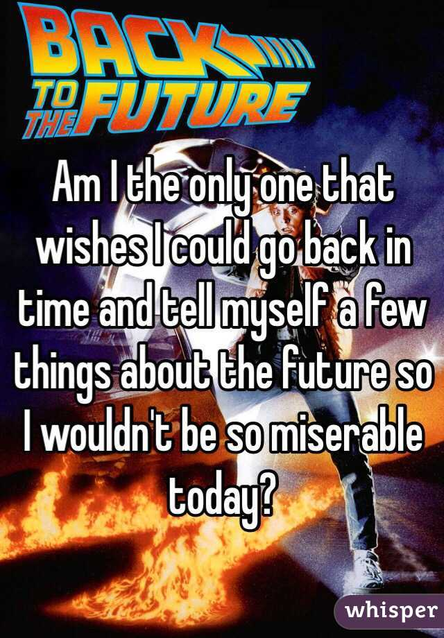 Am I the only one that wishes I could go back in time and tell myself a few things about the future so I wouldn't be so miserable today?