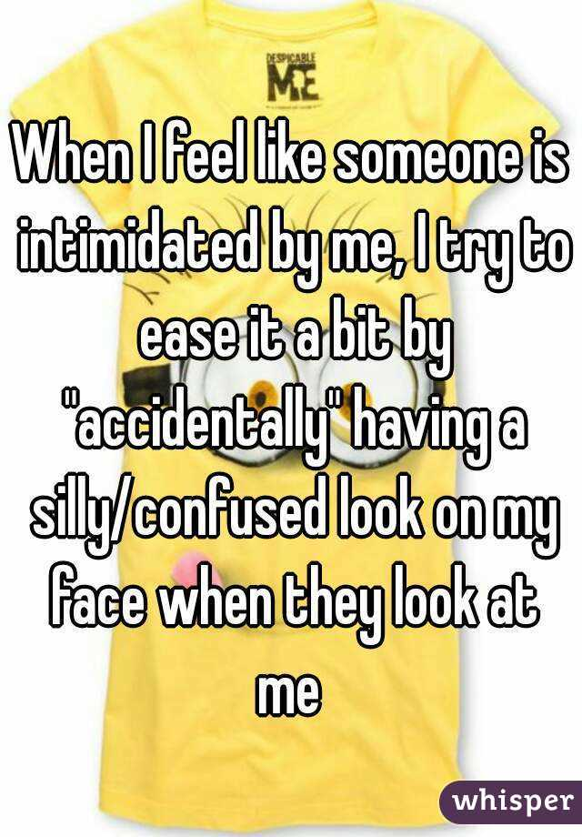 """When I feel like someone is intimidated by me, I try to ease it a bit by """"accidentally"""" having a silly/confused look on my face when they look at me"""