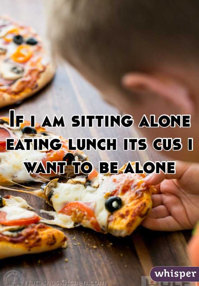 If i am sitting alone eating lunch its cus i want to be alone