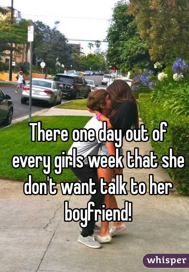 There one day out of every girls week that she don't want talk to her boyfriend!