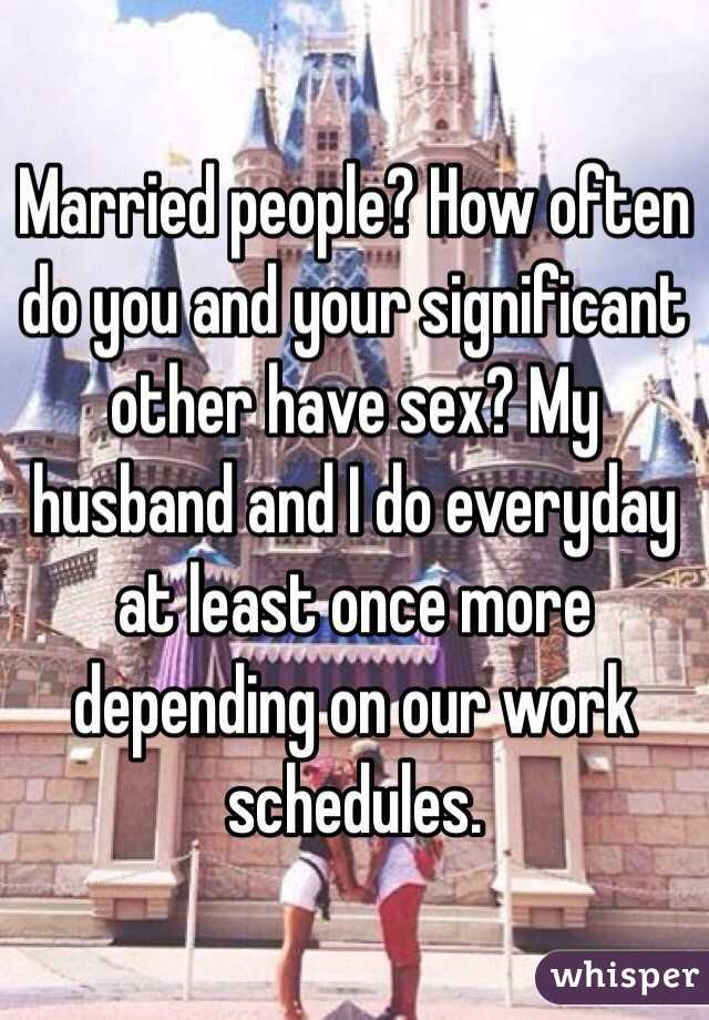 Married people? How often do you and your significant other have sex? My husband and I do everyday at least once more depending on our work schedules.