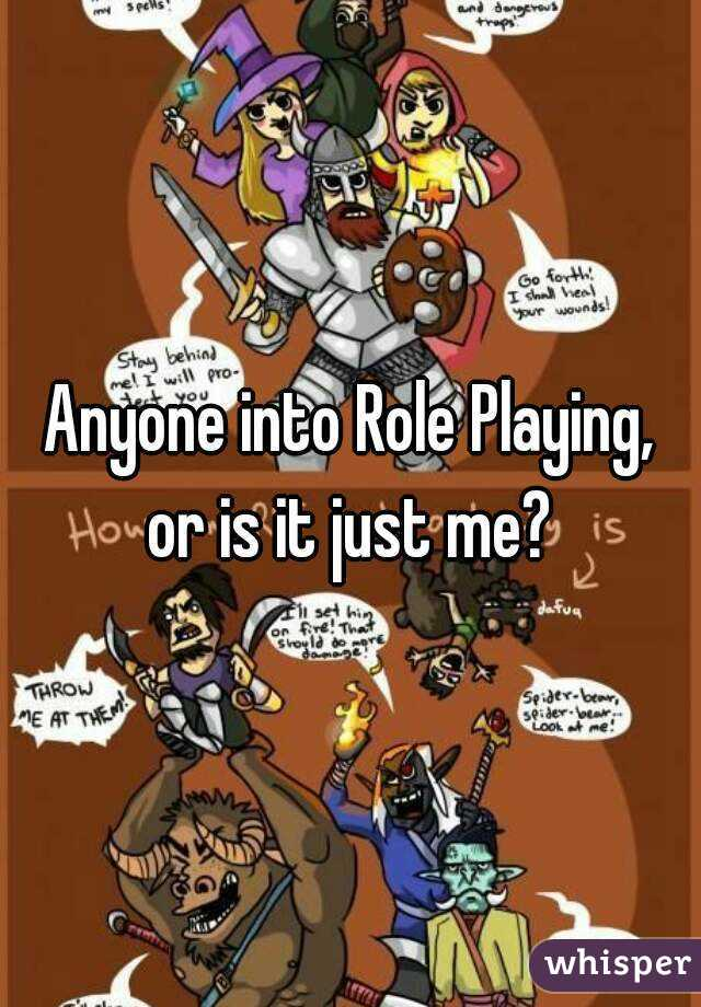 Anyone into Role Playing, or is it just me?