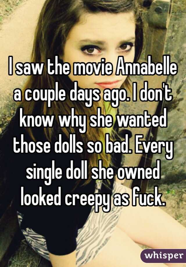 I saw the movie Annabelle a couple days ago. I don't know why she wanted those dolls so bad. Every single doll she owned looked creepy as fuck.