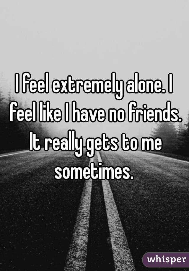 I feel extremely alone. I feel like I have no friends. It really gets to me sometimes.