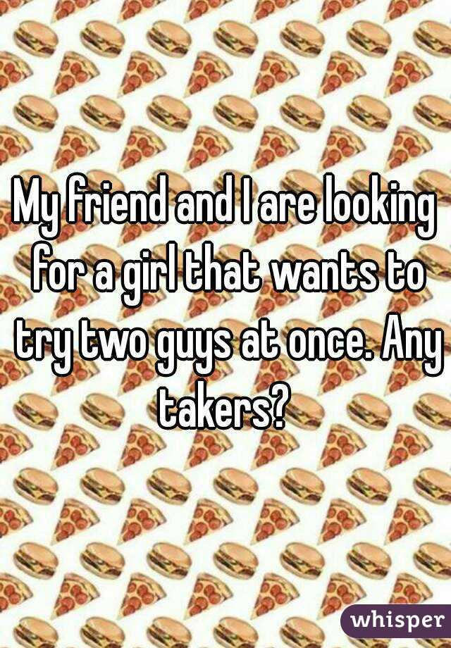 My friend and I are looking for a girl that wants to try two guys at once. Any takers?