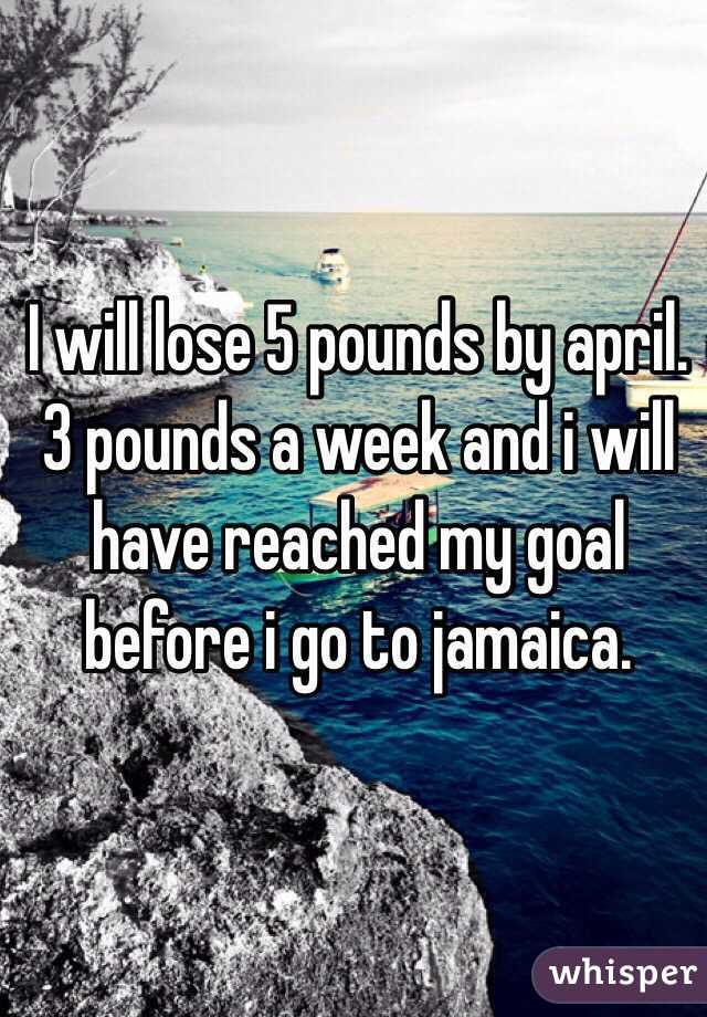 I will lose 5 pounds by april. 3 pounds a week and i will have reached my goal before i go to jamaica.
