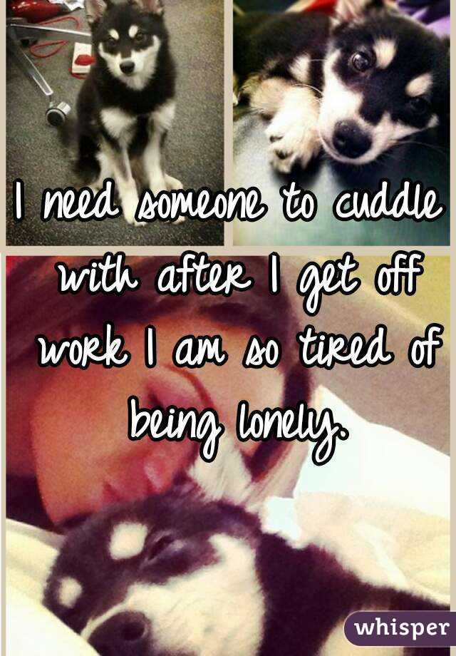 I need someone to cuddle with after I get off work I am so tired of being lonely.