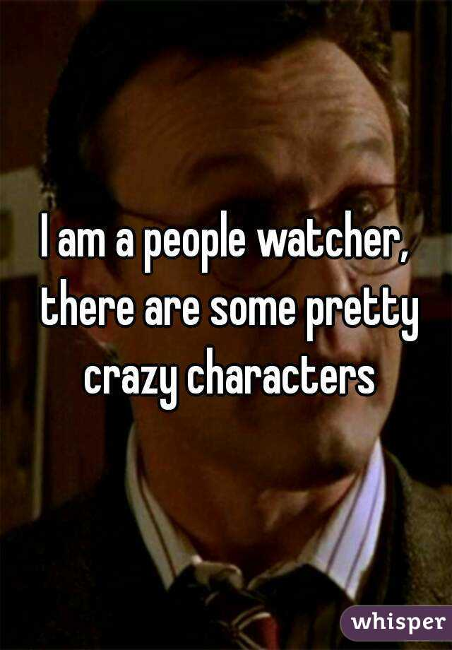 I am a people watcher, there are some pretty crazy characters
