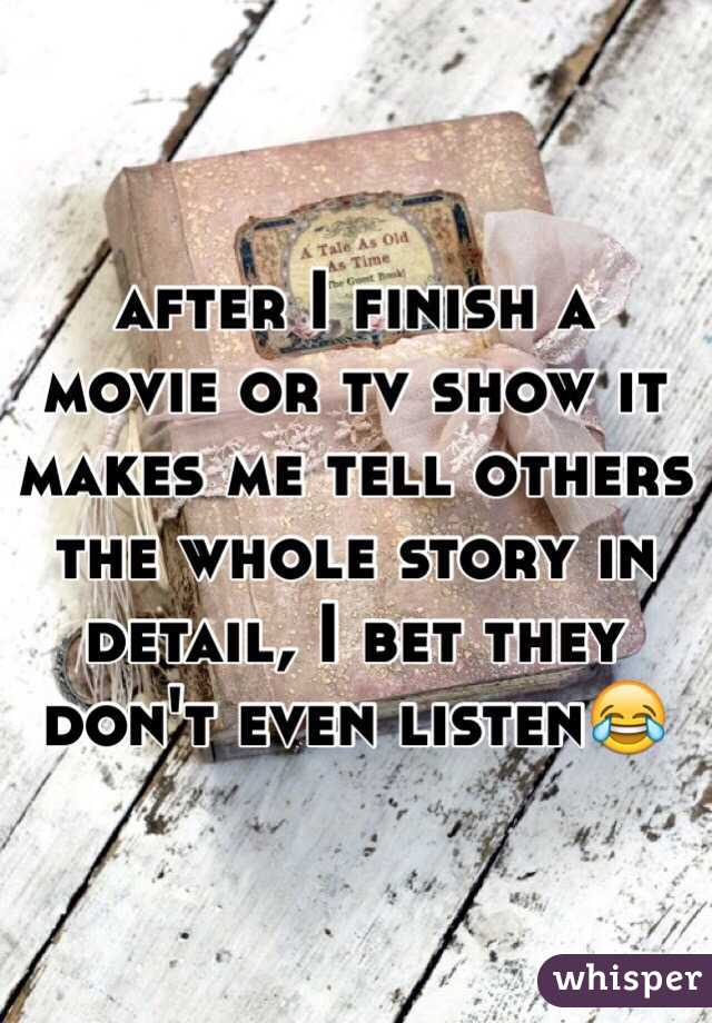 after I finish a movie or tv show it makes me tell others the whole story in detail, I bet they don't even listen😂