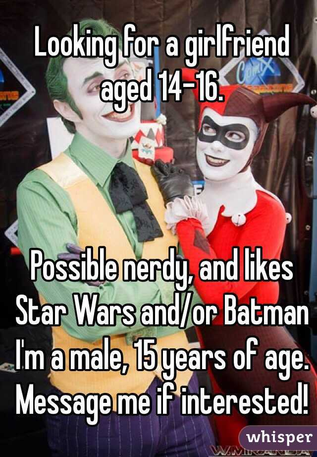 Looking for a girlfriend aged 14-16.    Possible nerdy, and likes Star Wars and/or Batman I'm a male, 15 years of age. Message me if interested!