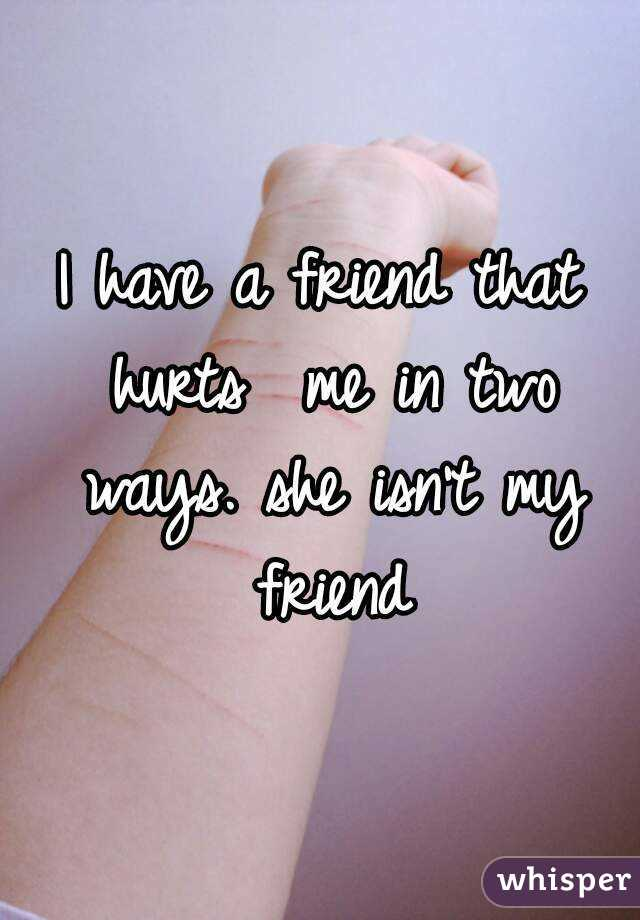 I have a friend that hurts  me in two ways. she isn't my friend