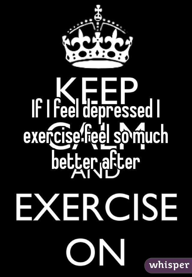 If I feel depressed I exercise feel so much better after