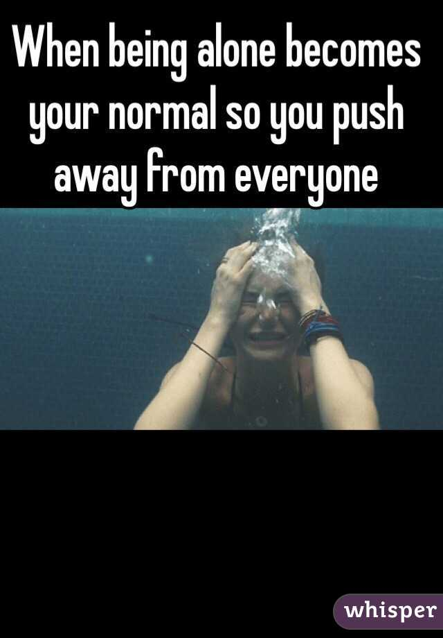 When being alone becomes your normal so you push away from everyone