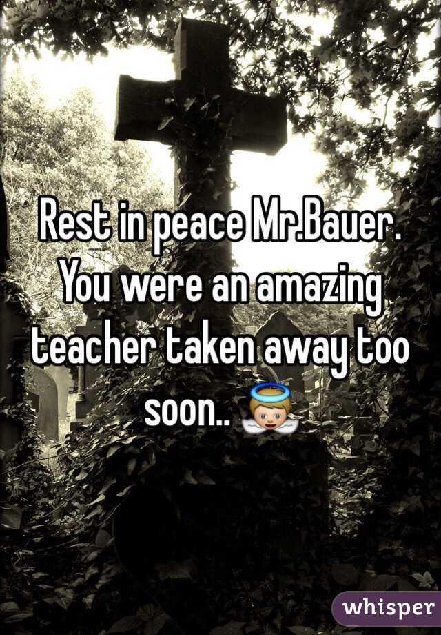 Rest in peace Mr.Bauer. You were an amazing teacher taken away too soon.. 👼