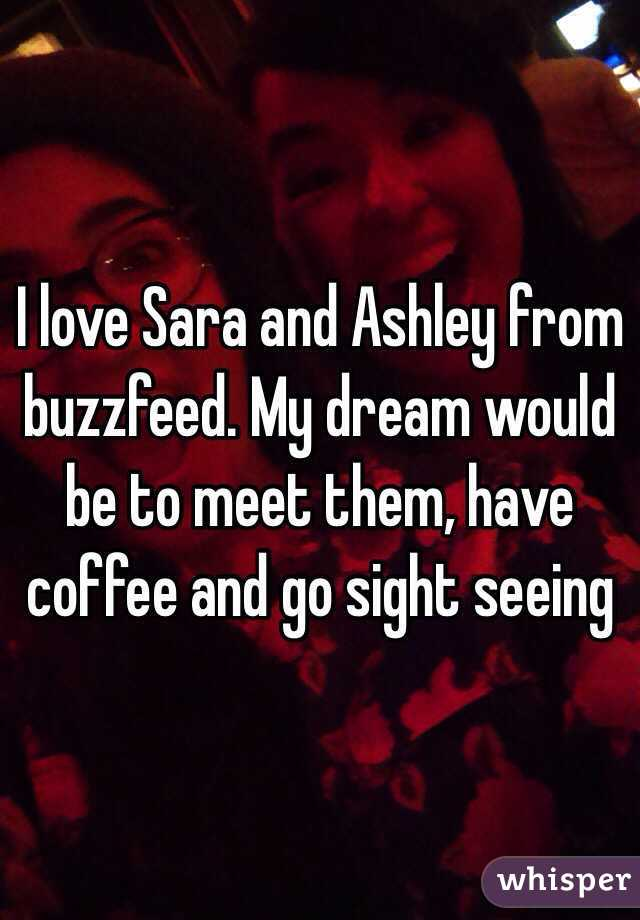 I love Sara and Ashley from buzzfeed. My dream would be to meet them, have coffee and go sight seeing