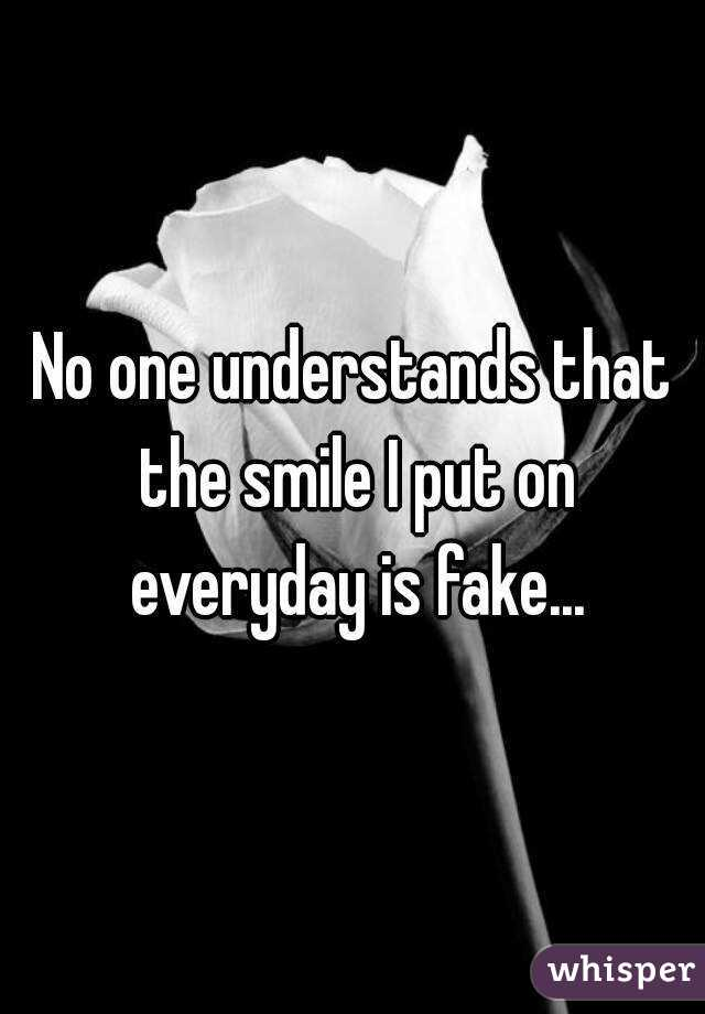 No one understands that the smile I put on everyday is fake...