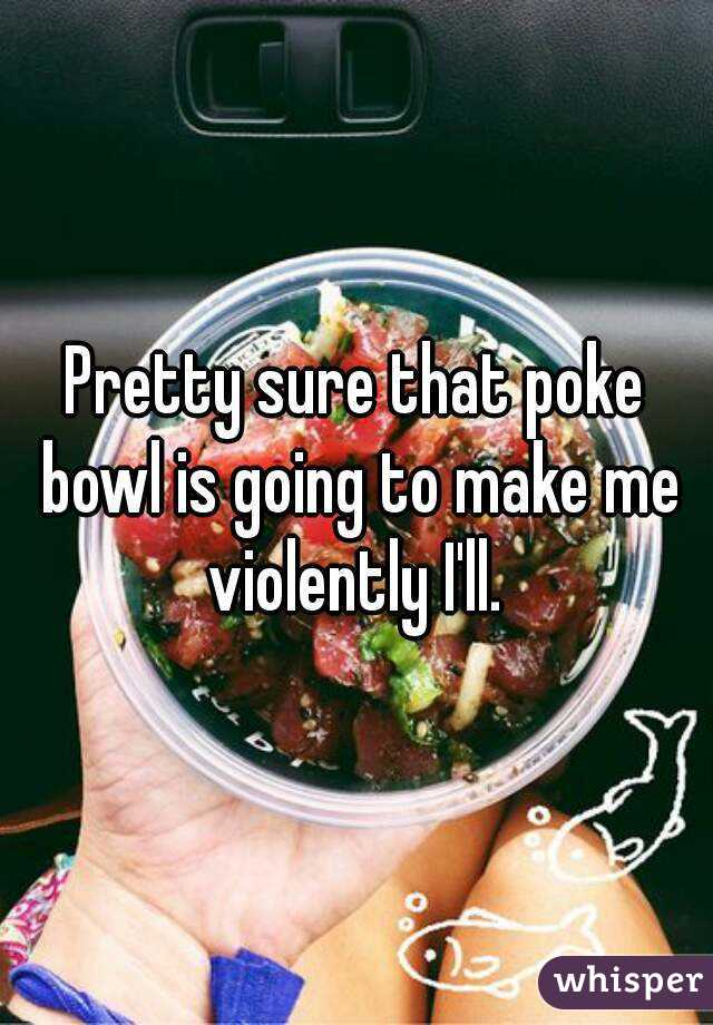 Pretty sure that poke bowl is going to make me violently I'll.