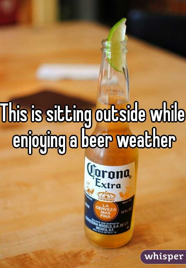 This is sitting outside while enjoying a beer weather