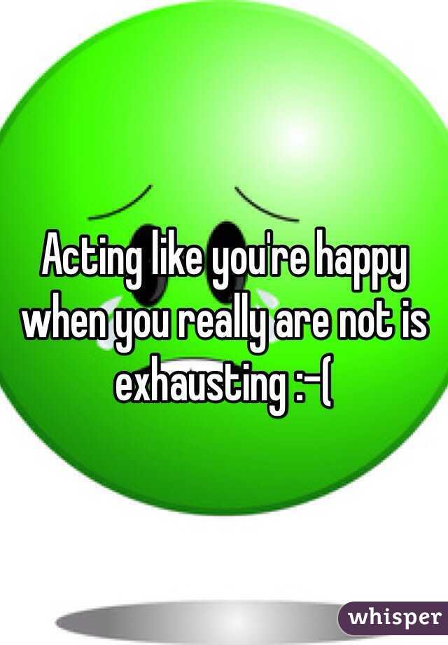 Acting like you're happy when you really are not is exhausting :-(
