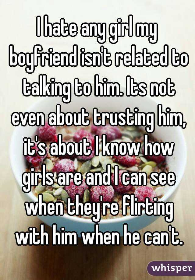 I hate any girl my boyfriend isn't related to talking to him. Its not even about trusting him, it's about I know how girls are and I can see when they're flirting with him when he can't.