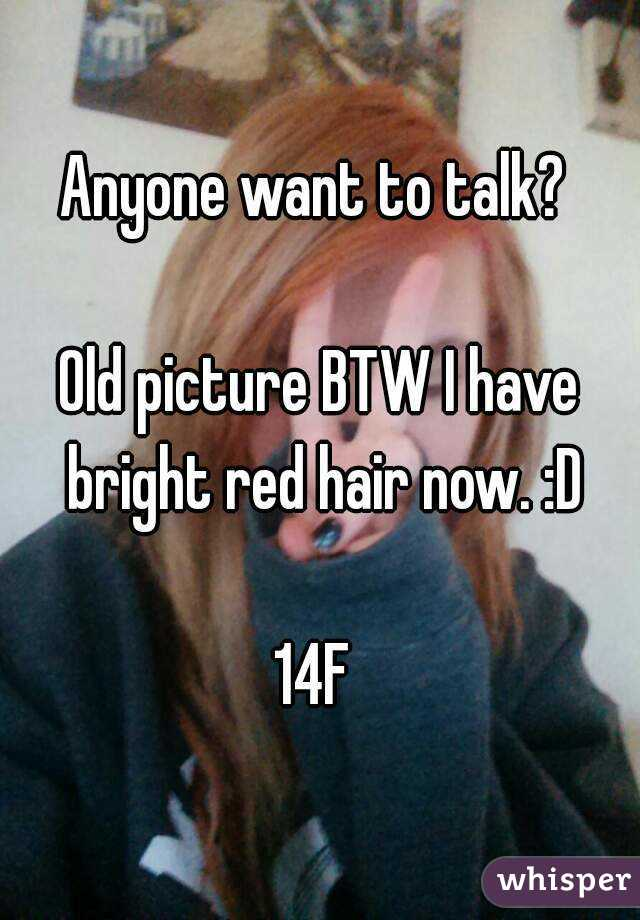 Anyone want to talk?   Old picture BTW I have bright red hair now. :D  14F