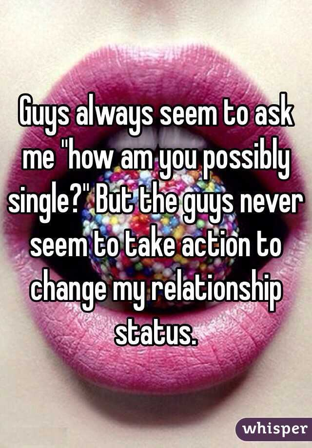 """Guys always seem to ask me """"how am you possibly single?"""" But the guys never seem to take action to change my relationship status."""