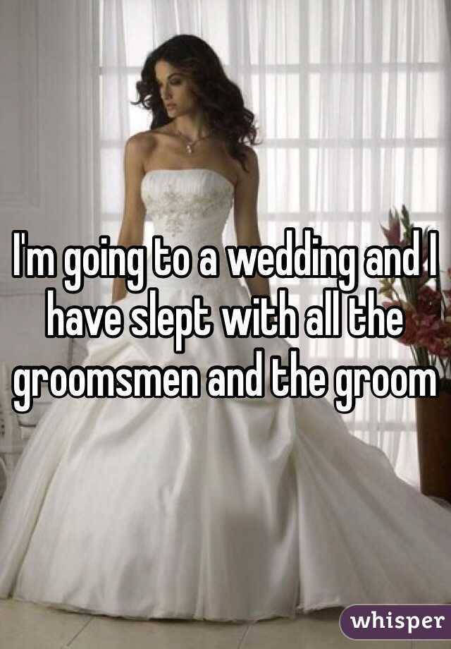 I'm going to a wedding and I have slept with all the groomsmen and the groom