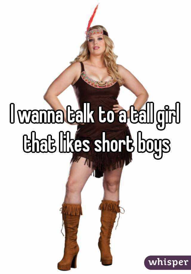 I wanna talk to a tall girl that likes short boys