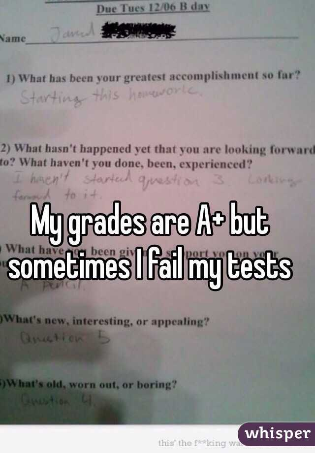 My grades are A+ but sometimes I fail my tests