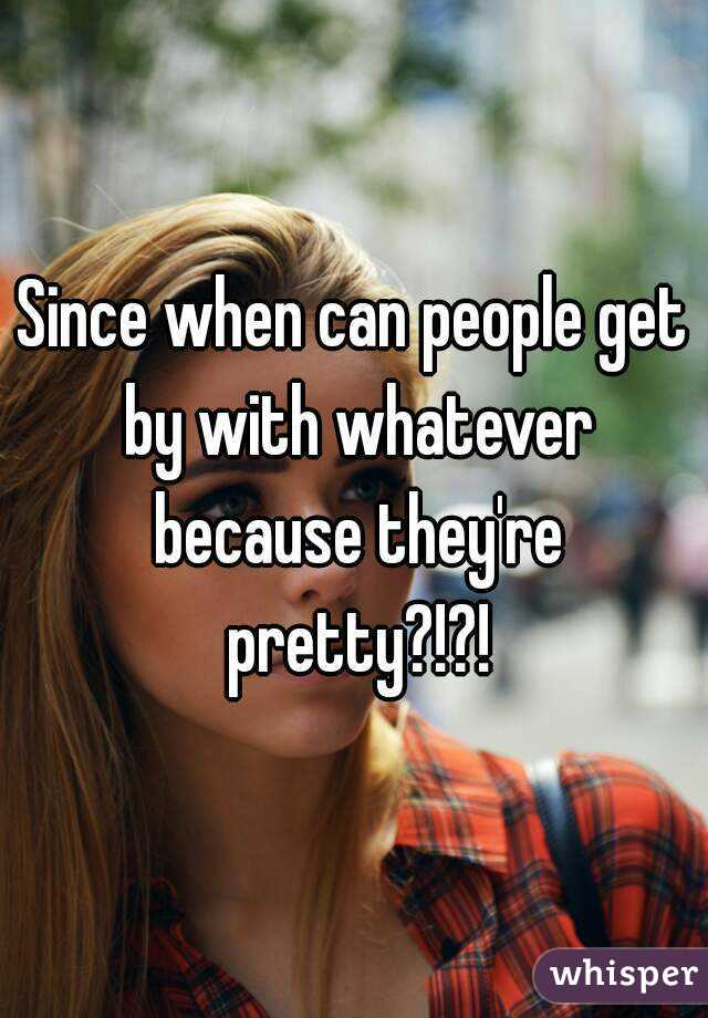 Since when can people get by with whatever because they're pretty?!?!