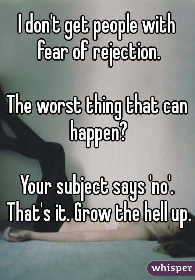 I don't get people with fear of rejection.  The worst thing that can happen?  Your subject says 'no'. That's it. Grow the hell up.