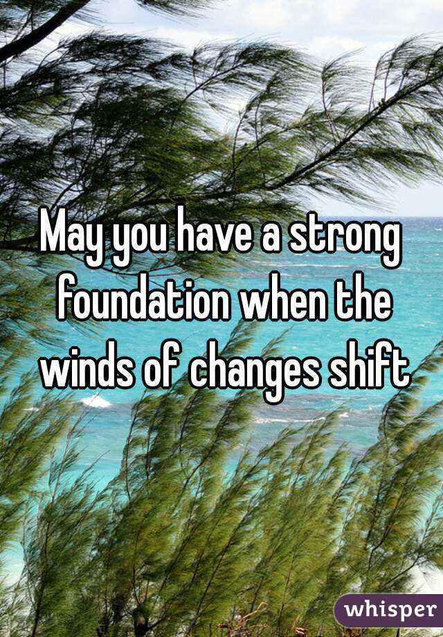 May you have a strong foundation when the winds of changes shift