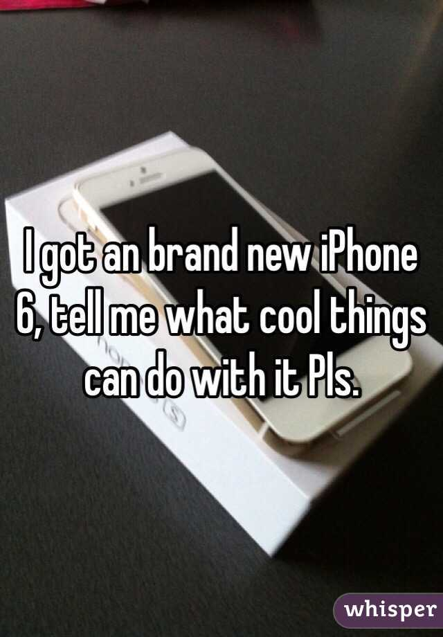 I got an brand new iPhone 6, tell me what cool things can do with it Pls.