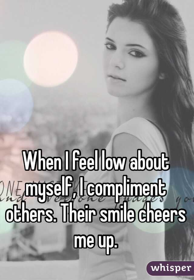 When I feel low about myself, I compliment others. Their smile cheers me up.