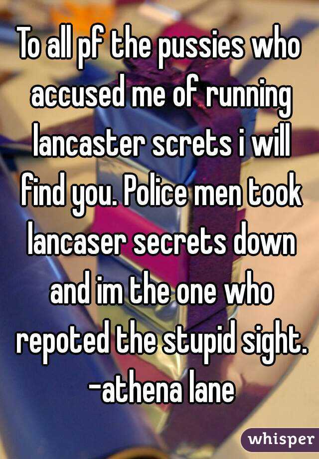 To all pf the pussies who accused me of running lancaster screts i will find you. Police men took lancaser secrets down and im the one who repoted the stupid sight. -athena lane