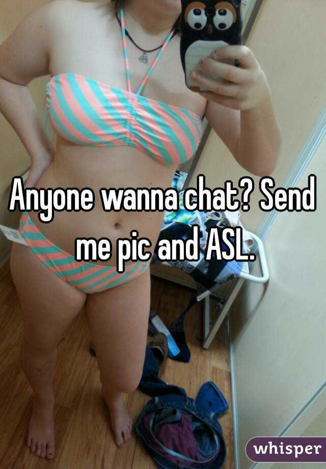 Anyone wanna chat? Send me pic and ASL.