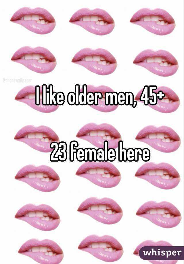 I like older men, 45+  23 female here