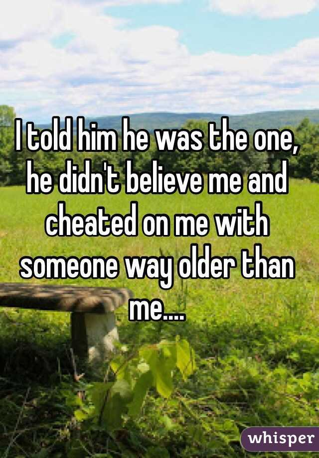 I told him he was the one, he didn't believe me and cheated on me with someone way older than me....