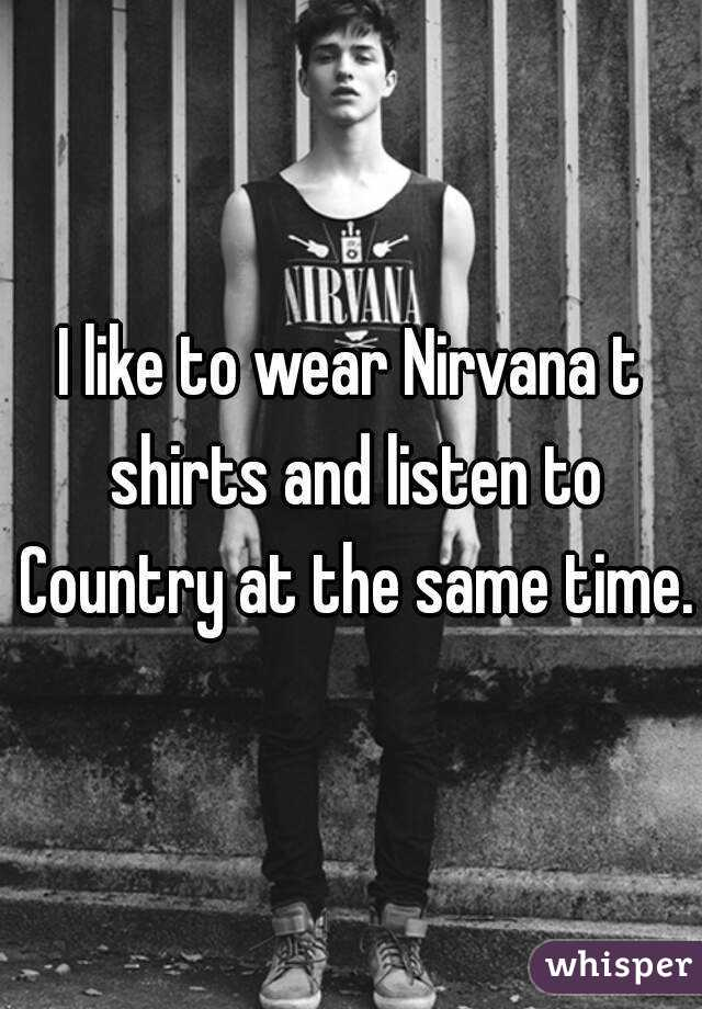 I like to wear Nirvana t shirts and listen to Country at the same time.