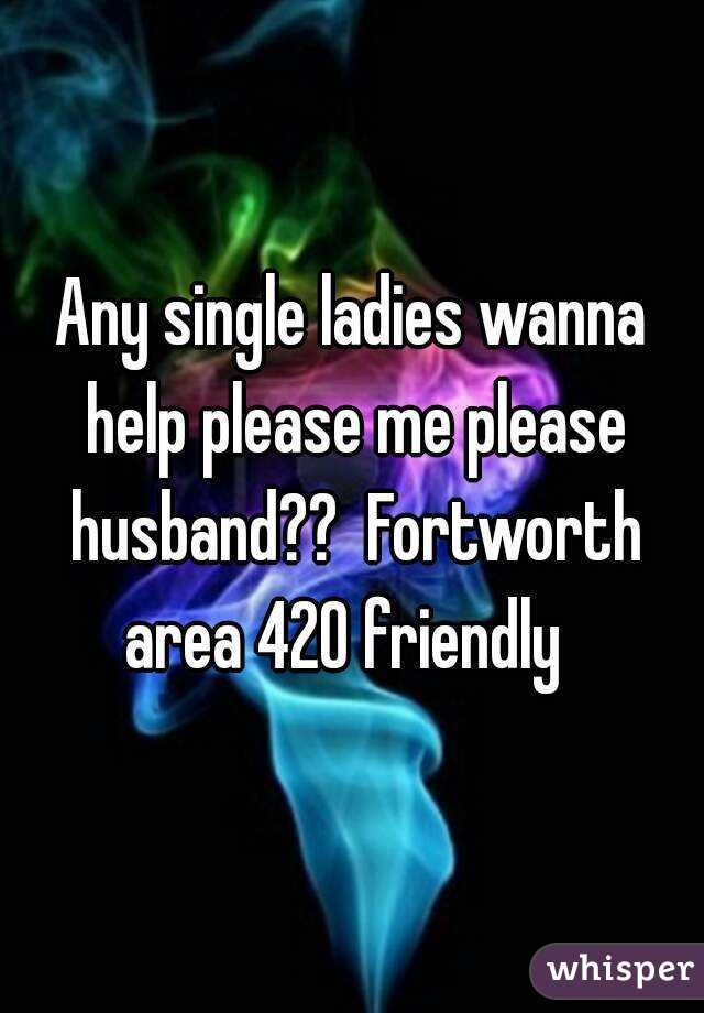 Any single ladies wanna help please me please husband??  Fortworth area 420 friendly